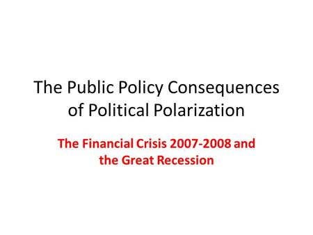 The Public Policy Consequences of Political Polarization The Financial Crisis 2007-2008 and the Great Recession.