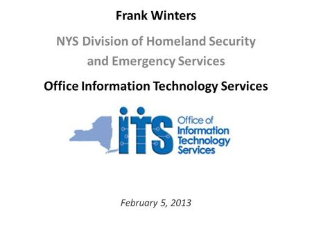 Frank Winters NYS Division of Homeland Security and Emergency Services Office Information Technology Services February 5, 2013.