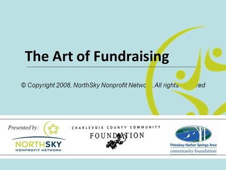 © Copyright 2008, NorthSky Nonprofit Network. All rights reserved The Art of Fundraising Presented by: