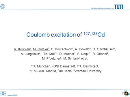 Coulomb excitation of 127,128 Cd R. Krücken 1, M. Gorska 2, P. Boutachkov 2, A. Dewald 5, R. Gernhäuser 1, A. Jungclaus 4, Th. Kröll 3, D. Mücher 1, F.