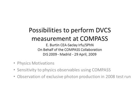 Possibilities to perform DVCS measurement at COMPASS E. Burtin CEA-Saclay Irfu/SPhN On Behalf of the COMPASS Collaboration DIS 2009 - Madrid - 29 April,
