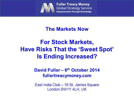 The Markets Now For Stock Markets, Have Risks That the 'Sweet Spot' Is Ending Increased? David Fuller – 6 th October 2014 fullertreacymoney.com East India.