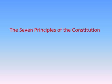 The Seven Principles of the Constitution. Popular Sovereignty Who gives the government its power? The Constitution rests on the idea of popular sovereignty-