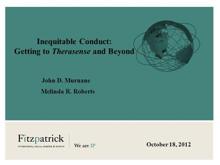 Inequitable Conduct: Getting to Therasense and Beyond John D. Murnane October 18, 2012 Melinda R. Roberts.