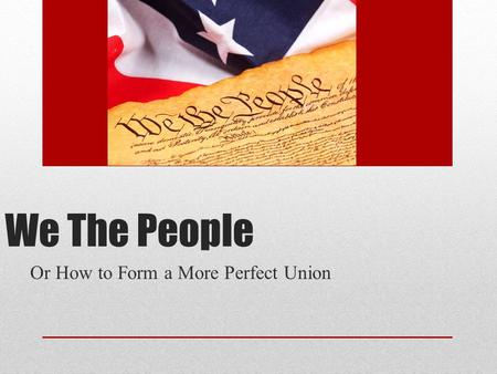 We The People Or How to Form a More Perfect Union.