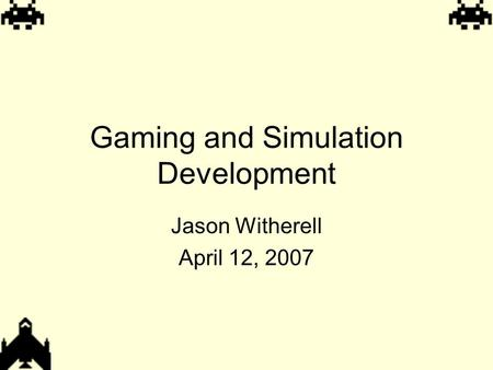 Gaming and Simulation Development Jason Witherell April 12, 2007.