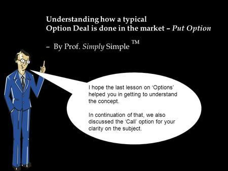 Understanding how a typical Option Deal is done in the market – Put Option – By Prof. Simply Simple TM I hope the last lesson on 'Options' helped you in.