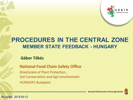 PROCEDURES IN THE CENTRAL ZONE MEMBER STATE FEEDBACK - HUNGARY Gábor Tőkés National Food Chain Safety Office Directorate of Plant Protection, Soil Conservation.