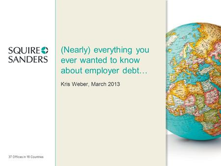 37 Offices in 18 Countries (Nearly) everything you ever wanted to know about employer debt… Kris Weber, March 2013.