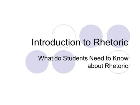 Introduction to Rhetoric What do Students Need to Know about Rhetoric.