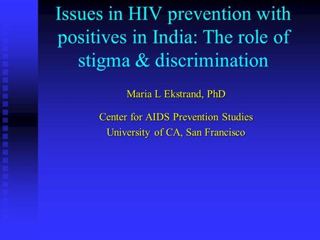 Issues in HIV prevention with positives in India: The role of stigma & discrimination Maria L Ekstrand, PhD Center for AIDS Prevention Studies University.