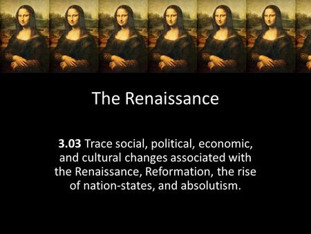 The Renaissance 3.03 Trace social, political, economic, and cultural changes associated with the Renaissance, Reformation, the rise of nation-states, and.