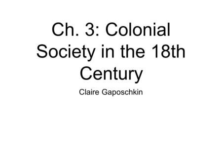 Ch. 3: Colonial Society in the 18th Century Claire Gaposchkin.