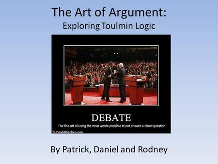 The Art of Argument: Exploring Toulmin Logic By Patrick, Daniel and Rodney.