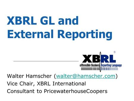 ® XBRL GL and External Reporting Walter Hamscher Vice Chair, XBRL International Consultant to PricewaterhouseCoopers.