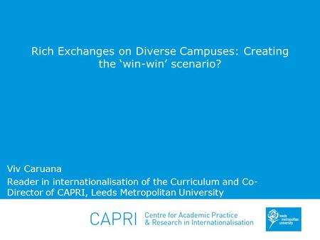 Rich Exchanges on Diverse Campuses: Creating the 'win-win' scenario? Viv Caruana Reader in internationalisation of the Curriculum and Co- Director of CAPRI,