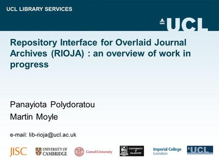 UCL LIBRARY SERVICES Repository Interface for Overlaid Journal Archives (RIOJA) : an overview of work in progress Panayiota Polydoratou Martin Moyle e-mail: