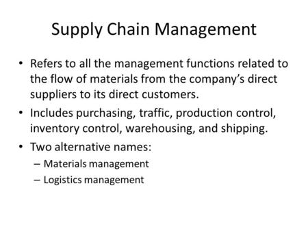 Supply Chain Management Refers to all the management functions related to the flow of materials from the company's direct suppliers to its direct customers.
