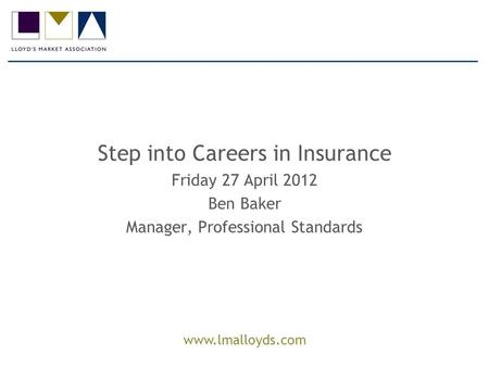 Www.lmalloyds.com Step into Careers in Insurance Friday 27 April 2012 Ben Baker Manager, Professional Standards.