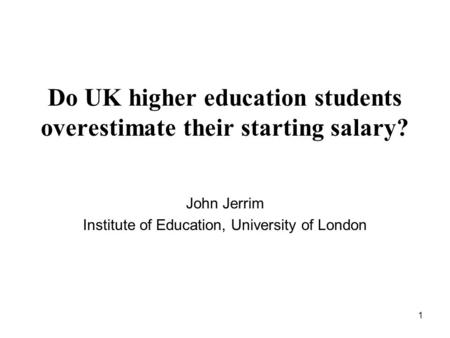1 Do UK higher education students overestimate their starting salary? John Jerrim Institute of Education, University of London.