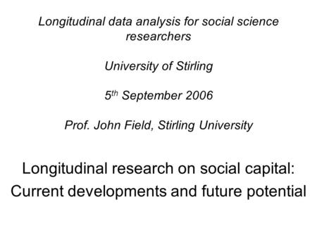 Longitudinal data analysis for social science researchers University of Stirling 5 th September 2006 Prof. John Field, Stirling University Longitudinal.