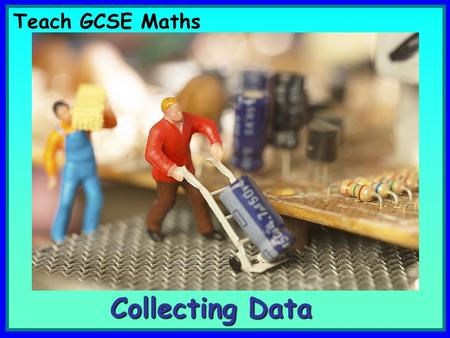 Teach GCSE Maths Collecting Data. Certain images and/or photos on this presentation are the copyrighted property of JupiterImages and are being used.