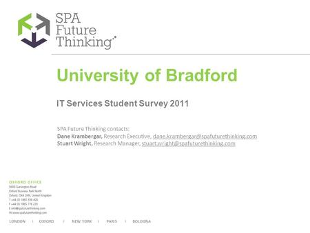 LONDON I OXFORD I NEW YORK I PARIS I BOLOGNA CLIENT LOGO University of Bradford IT Services Student Survey 2011 SPA Future Thinking contacts: Dane Krambergar,