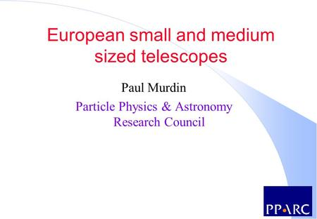 European small and medium sized telescopes Paul Murdin Particle Physics & Astronomy Research Council.
