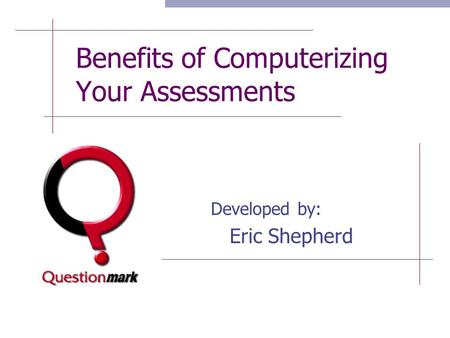 Benefits of Computerizing Your Assessments Developed by: Eric Shepherd.