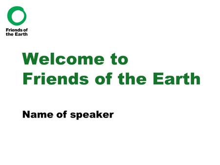 Welcome to Friends of the Earth Name of speaker. Who we are The UK's most influential environmental group Local, regional, national and international.