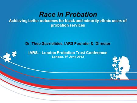 Race in Probation Achieving better outcomes for black and minority ethnic users of probation services Dr. Theo Gavrielides, IARS Founder & Director IARS.