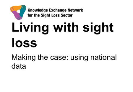 Living with sight loss Making the case: using national data.