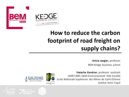 How to reduce the carbon footprint of road freight on supply chains? Anicia Jaegler, professor BEM-Kedge business school Natacha Gondran, professor assistant.