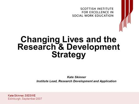 Edinburgh, September 2007 Kate Skinner, SIESWE Changing Lives and the Research & Development Strategy Kate Skinner Institute Lead, Research Development.