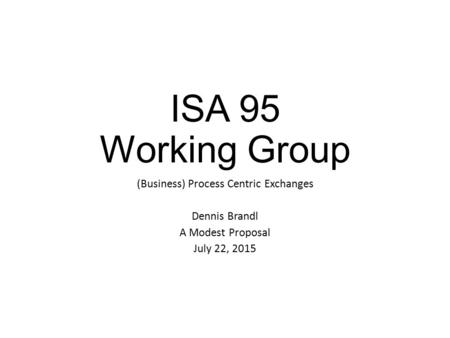 ISA 95 Working Group (Business) Process Centric Exchanges Dennis Brandl A Modest Proposal July 22, 2015.