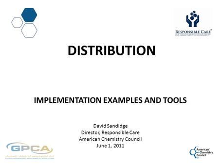 DISTRIBUTION IMPLEMENTATION EXAMPLES AND TOOLS David Sandidge Director, Responsible Care American Chemistry Council June 1, 2011.