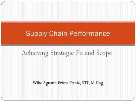 Supply Chain Performance Achieving Strategic Fit and Scope Wike Agustin Prima Dania, STP, M.Eng.