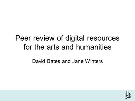 Peer review of digital resources for the arts and humanities David Bates and Jane Winters.