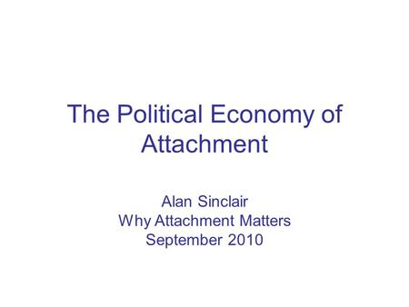 The Political Economy of Attachment Alan Sinclair Why Attachment Matters September 2010.