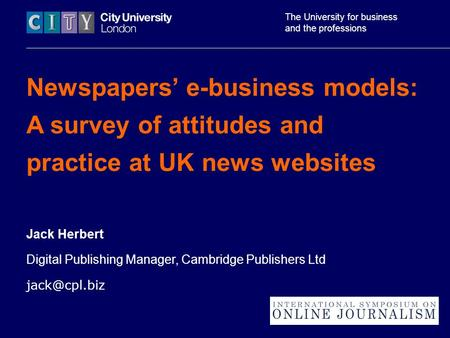 The University for business and the professions Newspapers' e-business models: A survey of attitudes and practice at UK news websites Jack Herbert Digital.