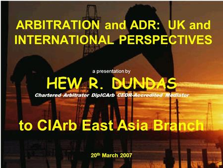 ARBITRATION and ADR: UK and INTERNATIONAL PERSPECTIVES a presentation by HEW R. DUNDAS Chartered Arbitrator DipICArb CEDR-Accredited Mediator to CIArb.