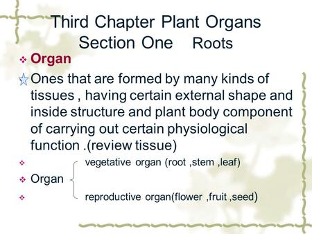 Third Chapter Plant Organs Section One Roots  Organ  Ones that are formed by many kinds of tissues, having certain external shape and inside structure.