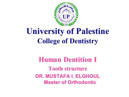 University of Palestine College of Dentistry Human Dentition I Tooth structure DR. MUSTAFA I. ELGHOUL Master of Orthodontic.