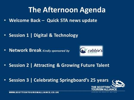 WWW.SCOTTISHTOURISMALLIANCE.CO.UK The Afternoon Agenda Welcome Back – Quick STA news update Session 1 | Digital & Technology Network Break Kindly sponsored.