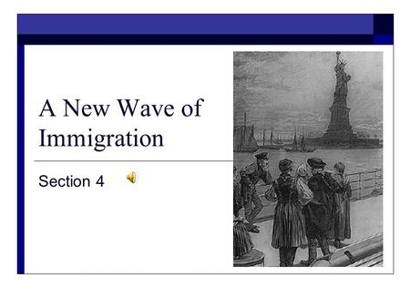 A New Wave of Immigration Section 4 A New Wave of Immigration  The Big Idea A new wave of immigration in the late 1800s brought large numbers of immigrants.