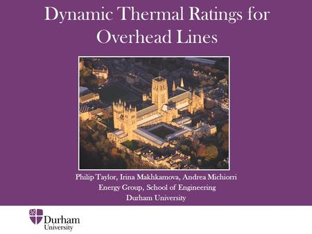 Dynamic Thermal Ratings for Overhead Lines Philip Taylor, Irina Makhkamova, Andrea Michiorri Energy Group, School of Engineering Durham University.