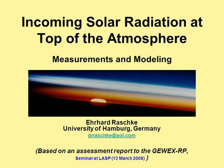 Incoming Solar Radiation at Top of the Atmosphere Measurements and Modeling Ehrhard Raschke University of Hamburg, Germany (Based on.