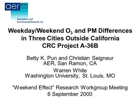 Weekday/Weekend O 3 and PM Differences in Three Cities Outside California CRC Project A-36B Betty K. Pun and Christian Seigneur AER, San Ramon, CA Warren.