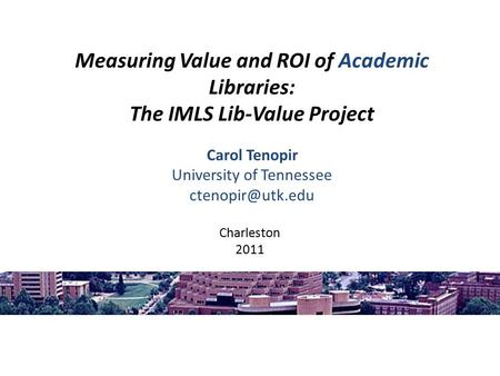 Measuring Value and ROI of Academic Libraries: The IMLS Lib-Value Project Carol Tenopir University of Tennessee Charleston 2011.