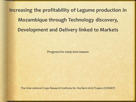 Increasing the profitability of Legume production in Mozambique through Technology discovery, Development and Delivery linked to Markets Progress for 2009-2010.
